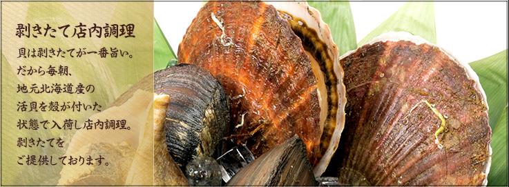 剥きたて店内調理 貝は剥きたてが一番旨い。だから毎朝、地元北海道産の活貝を殻が付いた状態で入荷し店内調理。剥きたてをご提供しております。